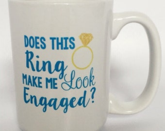 Engagement Mug- Engagement Gift- Coffee Mug- Girls Coffee Mug- Just Engaged- Does This Ring Make Me Look Engaged?- Future Mrs.-Coffe Mug-Tea