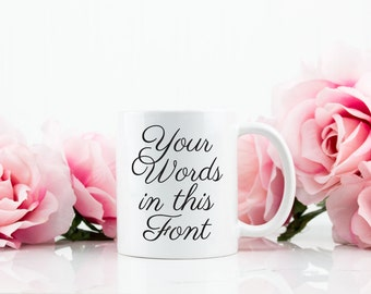 Custom Coffee Mug Tea Cup - Your words in this font - Script - Gift For Her Him Friend Family Birthday Gift, Customizable Gift - C005