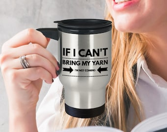 Knitting Mug - Gift For Knitter - If I can't bring my yarn, I'm not coming Travel Mug