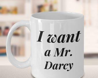 Pride and Prejudice - I want a Mr. Darcy - Coffee Mug - 11oz white tea cup - Jane Austen Fan gift