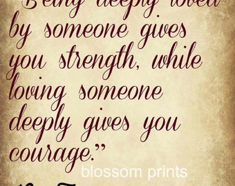 Being deeply loved by someone gives you strength, while loving someone deeply gives you courage
