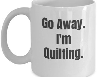 Go Away I'm Quilting Mug - Funny Quilting Mug - Gift for Quilters