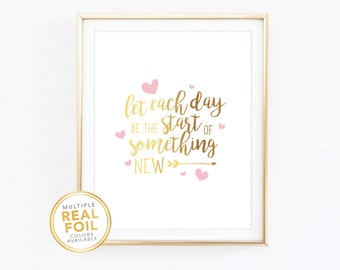 Let each day be the start of something new, Gold Foil, Real Foil Print, Silver foil, Nursery Decor, Baby girl room decor, baby room decor