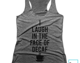 I Laugh In The Face Of Decaf | Coffee Tee | Coffee Lover | Funny Coffee Shirt | Coffee | Coffee Gifts | Gift for Her | Racerback Tank