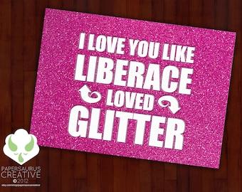 Greeting card: I love you like Liberace loved glitter. And he LOVED glitter.
