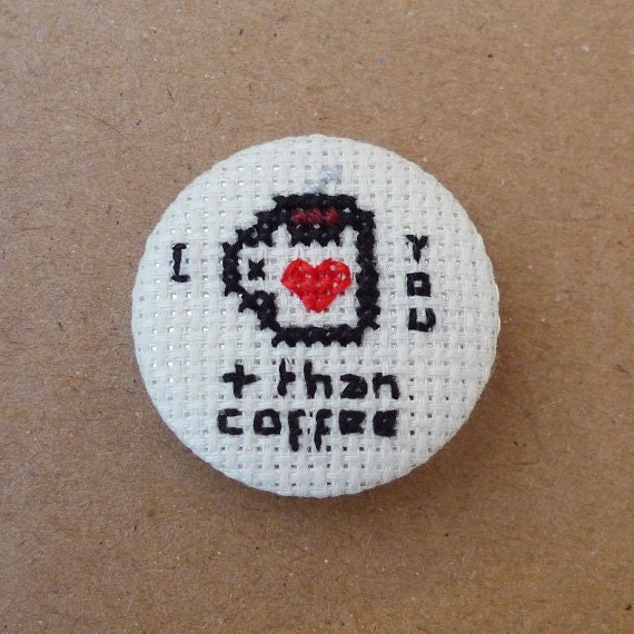 I love you more than coffee cross stitch 31mm pinback button - Embroidered geek brooch