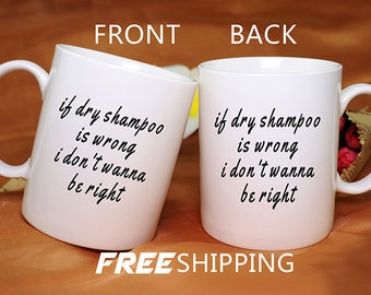If Dry Shampoo Is wrong I don't wanna be right Mug,Dry Shampoo Mug,personalized ceramic coffee mug,gift for her,gift for him,FW398