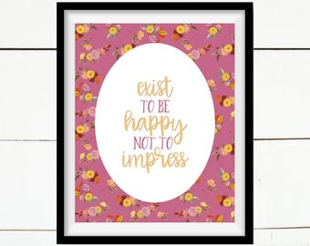 Exist To Be Happy Not To Impress, Inspirational Print, Wall Art, Quote Print, Printable Art, Home Decor Print, Home Decor, Farmhouse Print