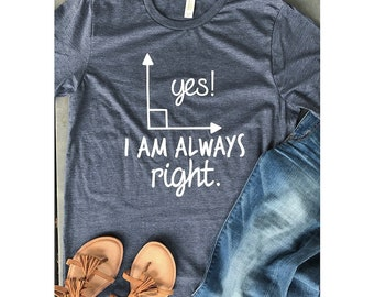 Customizable Yes I Am Always Right T-Shirt, Mathematics, Geometry, Math Puns, Math Teacher Gift, Engineer, Construction, Funny Humor Tee
