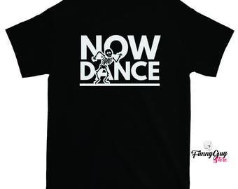Dance Tshirt - Dance Now - Gift For Dancer - Funny Tshirts
