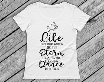 Life isn't About Waiting For The Storm To Pass it's About Learning to Dance in The Rain Woman's T-Shirt Top