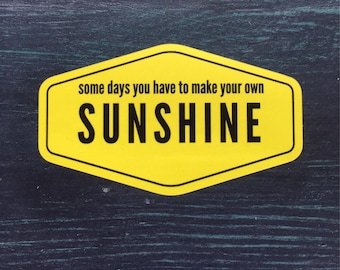 Some Days You Have to Make Your own Sunshine Sticker for car, laptop, phone or water bottle