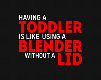 Having A Toddler Is Like Using A Blender Without A Lid