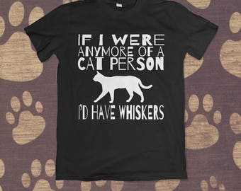 If I Were Anymore of a Cat Person, I'd Have Whiskers   Animal Lover T-Shirt