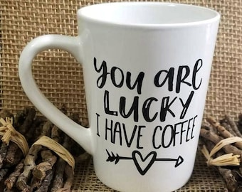 You are Lucky I have Coffee Coffee Mug