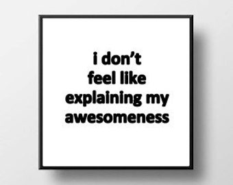 Quote Print and/or Frame - I Don't Feel Like Explaining my Awesomeness