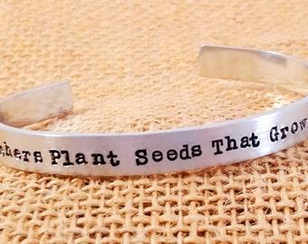 Teacher Appreciation Gift - Teacher Jewelry - Teacher Gift - Teacher Year End Gift - Teachers plant seeds that grow forever  - Teacher Cuff