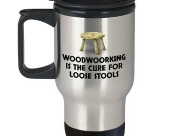 Funny Woodworking Mug - Woodworker Gift Idea - Cure For Loose Stools - Funny Travel Mug
