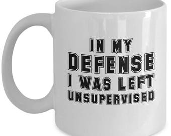 In My Defense Coffee Mug - Ceramic Tea Cup - Funny Sayings Sarcasm Gift - I Was Left Unsupervised