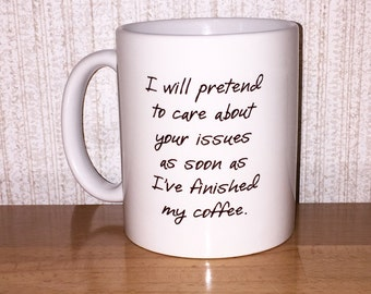 I will pretend to care about your issues as soon as I've finished my coffee - coffee mug