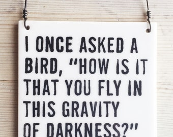 """porcelain wall tile screenprinted text i once asked a bird, """"how is it that you fly in this gravity of darkness?"""" she responded, """"love..."""