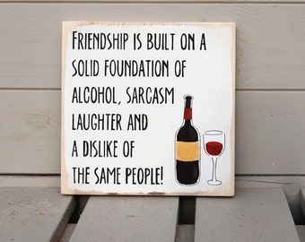 Friendship Is Built On A Solid Foundation Of Alcohol, Sarcasm, Laughter and A Dislike Of The Same People - Wooden Sign