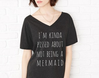 I'm Kinda Pissed about not being a MERMAID Oversized Slouchy V Neck Shirt Tee