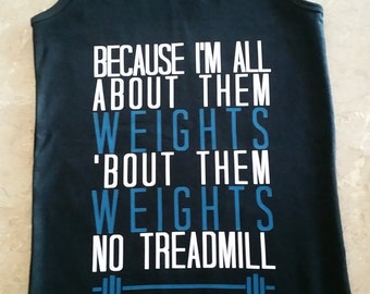 Because I'm all about them weights no treadmill tank top racerback or standard you pick