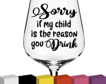 Sorry if my child is the reason you drink, Vinyl for Glass / Decal / Sticker/ Graphic, Teacher Gift, Thank you, End of Year, Appreciation