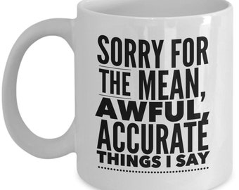 Sorry For The Mean, Awful, Accurate Things I Say Funny Coffee Mug - Gift For Coworker / Friend / Funny Office Gift