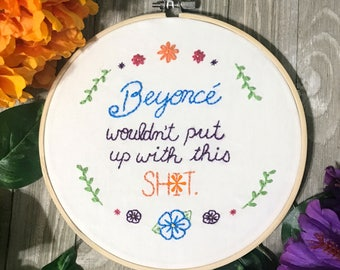 Beyonce Wouldn't Put Up With This Sh*t Embroidery Hoop Art - Beyonce Fan Art - Feminist Art - Inspirational Wall Art