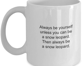 Snow Leopard Coffee Mug Always Be Yourself Unless You Can Be a Snow Leopard Funny Mug