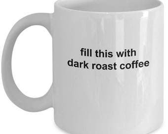 Gift For Dad Father's Day - Funny Coffee Lover Mug - Fill This With Dark Roast Coffee - Coffee Cup Gift