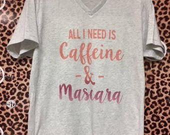 All I need is Caffeine & Mascara printed v-neck t-shirt  adult s, m, l, xl, xxl (2X)
