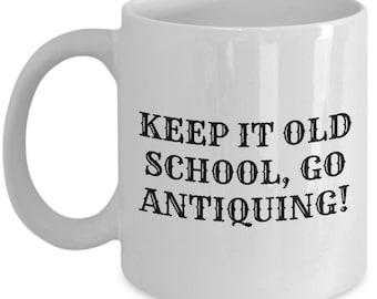 Funny Antiquing Mug - Junking, Vintage, Flea Market - Keep It Old School, Go Antiquing