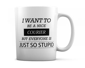 Courier mug - Courier gift - I want to be a nice Courier but everyone is just so stupid
