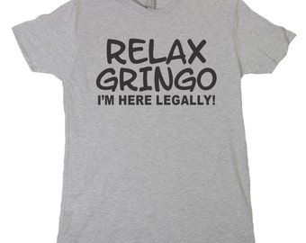Relax Gringo I'M HERE LEGALLY Tshirt, Funny Humor Novelty Shirt Saying , Mens Womens Shirt Saying , mexican humor