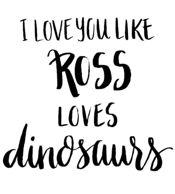 I Love You Like Ross Love Dinosaurs - Friends - Digital Download - Print