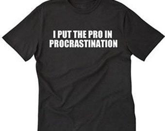 I Put The Pro In Procrastination T-shirt Funny Gift Idea For Procrastinators Tee Shirt