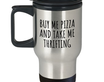 Funny Thrifting Travel Mug - Junking, Vintage, Flea Market - Buy Me Pizza And Take Me Thrifting