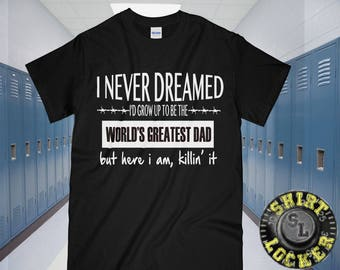 I Never Dreamed I'd Grow Up To Be The World's Greatest Dad But Here I Am, Killing It Funny Mens Ultra Tee Shirt Father's Day Gift