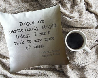 Gilmore Girls throw pillow cover/ Gilmore Girls fan gift/ Gilmore Girls quote/ people are particularly stupid today/ michel gerard quote