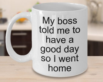 Sarcastic Work Coffee Mug Sarcastic Gifts - My Boss Told Me to Have a Good Day So I Went Home Funny Ceramic Sarcastic Coffee Cup