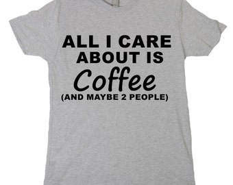 All I Care About is Coffee Tshirt, Funny Humor Novelty Shirt Saying , Mens Womens Shirt Saying