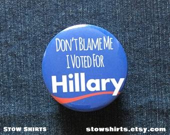"Don't Blame Me I Voted For Hillary! 1"", 1 1/2"" or 2 1/4"" pinback button badge, fridge magnet or pocket mirror."