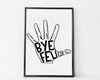 Bye Felicia - Bye Bye Hand - Bye Felicia Poster - Bye Felicia Humor - Bye Felicia Print - Pop Culture Wall Art - Print for Teen Queen