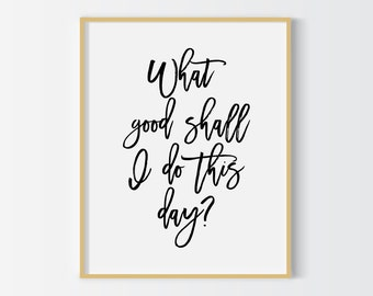 What good shall I do today print, typography poster, office decor, home decor, wall decor, motivational quote print, downloadable print