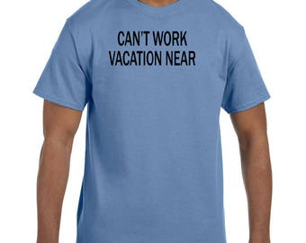 Funny Humor Tshirt Can't Work Vacation Near  model xx50707