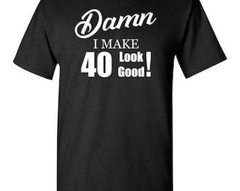 Damn, I make 40 look good T-shirt