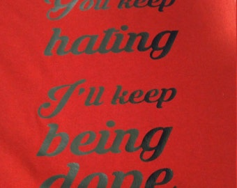 You keep hating ill keep being dope shirt